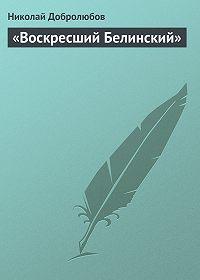 Николай Добролюбов -«Воскресший Белинский»