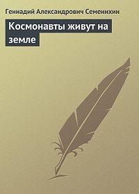 Геннадий Семенихин -Космонавты живут на земле