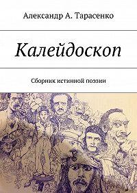 Александр Тарасенко -Калейдоскоп. Сборник истинной поэзии