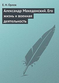 Е. Н. Орлов - Александр Македонский. Его жизнь и военная деятельность