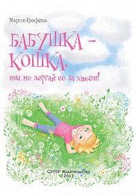 Мария Графова -Бабушка – кошка, ты не дёргай её за хвост!