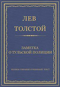 Лев Толстой - Полное собрание сочинений. Том 7. Произведения 1856–1869 гг. Заметка о тульской полиции