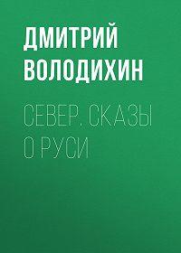 Дмитрий Володихин -Север. Сказы о Руси