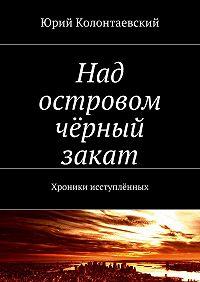 Юрий Колонтаевский -Над островом чёрный закат. Хроники исступлённых