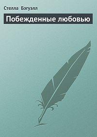 Стелла Бэгуэлл - Побежденные любовью