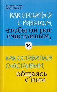 Галина Тимошенко -Как общаться с ребенком, чтобы он рос счастливым, и как оставаться счастливым, общаясь с ним