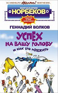 Геннадий Волков -Успех на вашу голову и как его избежать