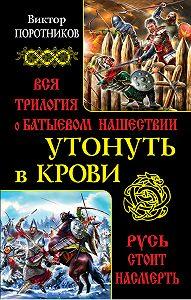 Виктор Поротников -Утонуть в крови. Вся трилогия о Батыевом нашествии