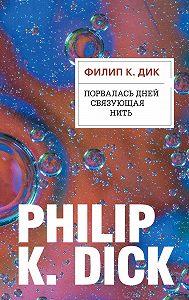 Филип Дик -Порвалась дней связующая нить