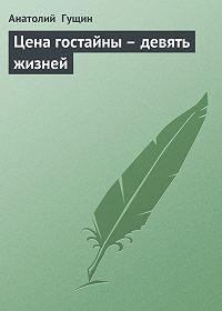 Анатолий Гущин -Цена гостайны – девять жизней