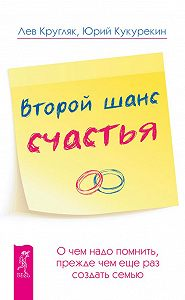Юрий Кукурекин -Второй шанс счастья. О чем надо помнить, прежде чем еще раз создать семью