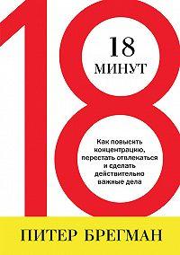 Питер Брегман -18 минут. Как повысить концентрацию, перестать отвлекаться и сделать действительно важные дела