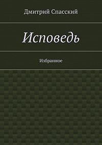 Дмитрий Спасский - Исповедь. Избранное