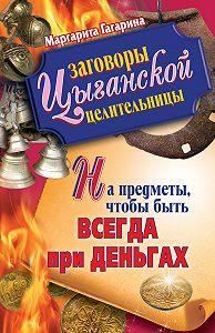 Маргарита Гагарина -Заговоры цыганской целительницы на предметы, чтобы быть всегда при деньгах