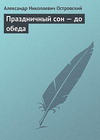 Александр Островский -Праздничный сон – до обеда