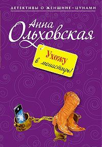 Анна Ольховская -Ухожу в монастырь!