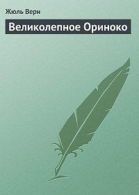 Жюль Верн - Великолепное Ориноко