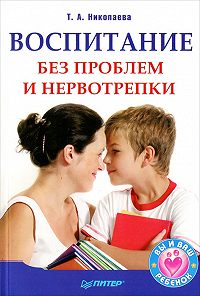 Татьяна Николаева - Воспитание без проблем и нервотрепки