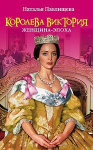 Наталья Павлищева -Королева Виктория. Женщина-эпоха