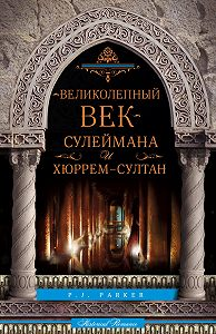П. Дж. Паркер -«Великолепный век» Сулеймана и Хюррем-султан