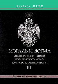 Альберт Пайк - Мораль и Догма Древнего и Принятого Шотландского Устава Вольного Каменщичества. Том 3