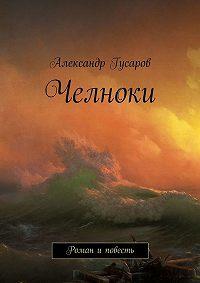 Александр Гусаров - Челноки. Роман иповесть