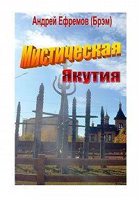 Андрей Ефремов (Брэм) -Мистическая Якутия. Рассказы иповести