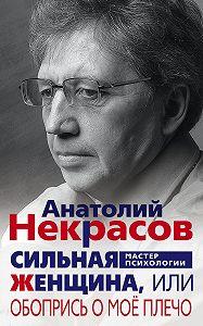 Анатолий Некрасов -Сильная Женщина, или Обопрись о моё плечо