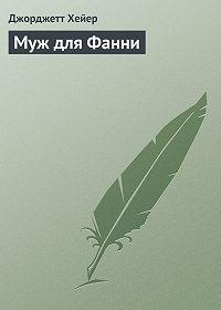 Джорджетт Хейер - Муж для Фанни