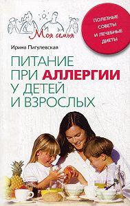 Ирина Пигулевская -Питание при аллергии у детей и взрослых. Полезные советы и лечебные диеты
