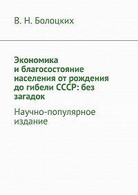 В. Болоцких -Экономика иблагосостояние населения отрождения догибели СССР: без загадок. Научно-популярное издание