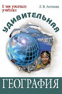Л. В. Антонова - Удивительная география