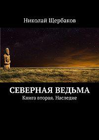Николай Щербаков - Северная ведьма. Книга вторая. Наследие