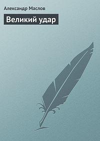 Александр Маслов -Великий удар
