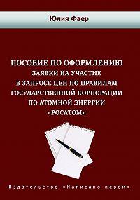 Юлия Фаер -Пособие по оформлению заявки на участие в запросе цен по правилам государственной корпорации по атомной энергии «Росатом»