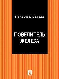 Валентин Катаев -Повелитель железа