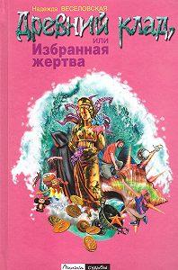 Надежда Веселовская - Древний клад, или Избранная жертва