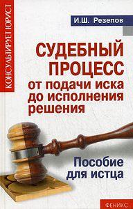 Ильдар Резепов -Судебный процесс от подачи иска до исполнения решения. Пособие для истца
