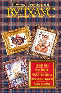 Пелам Гренвилл Вудхаус -Полная луна. Дядя Динамит. Перелетные свиньи. Время пить коктейли. Замок Бландинг (сборник)