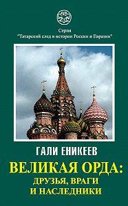 Гали Еникеев -Великая Орда: друзья, враги и наследники