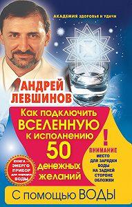 Андрей Левшинов -Как подключить Вселенную к исполнению 50 денежных желаний с помощью воды. Книга-энергоприбор для зарядки воды