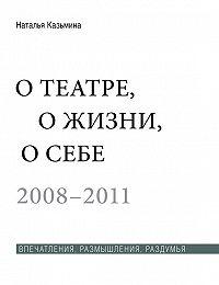 Наталья Казьмина -О театре, о жизни, о себе. Впечатления, размышления, раздумья. Том 2. 2008–2011
