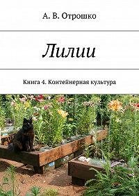 А. Отрошко -Лилии. Книга 4. Контейнерная культура