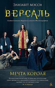 Элизабет Мэсси - Версаль. Мечта короля