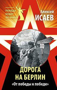 Алексей Исаев -Дорога на Берлин. «От победы к победе»