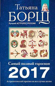Татьяна Борщ -Астрологический прогноз на все случаи жизни. Самый полный гороскоп на 2017 год