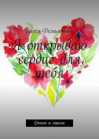 Олеся Демьяненко -Я открываю сердце для тебя. Стихи и мысли