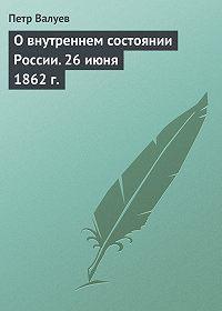 Петр Валуев - О внутреннем состоянии России. 26 июня 1862 г.