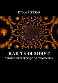 Игорь Ржавин -Как тебя зовут. Автономный экскурс поономастике