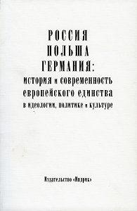 Коллектив Авторов -Россия, Польша, Германия: история и современность европейского единства в идеологии, политике и культуре